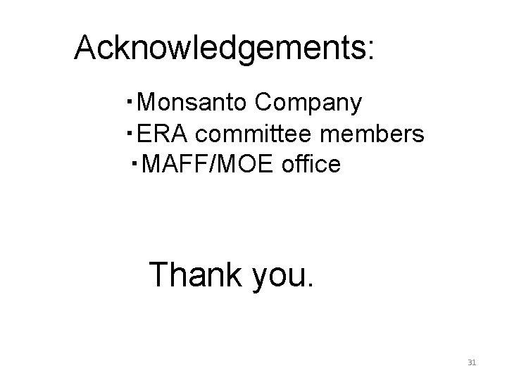 Acknowledgements:   ・Monsanto Company ・ERA committee members ・MAFF/MOE office Thank you. 31