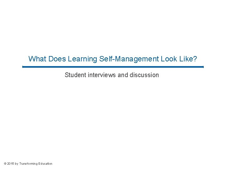 What Does Learning Self-Management Look Like? Student interviews and discussion © 2015 by Transforming