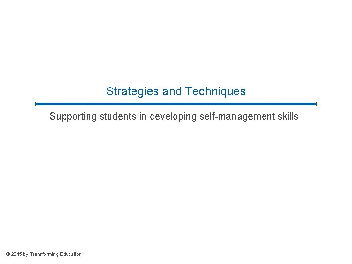 Strategies and Techniques Supporting students in developing self-management skills © 2015 by Transforming Education