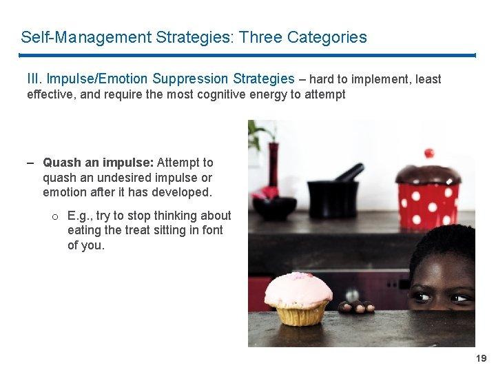 Self-Management Strategies: Three Categories III. Impulse/Emotion Suppression Strategies – hard to implement, least effective,