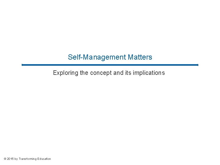 Self-Management Matters Exploring the concept and its implications © 2015 by Transforming Education