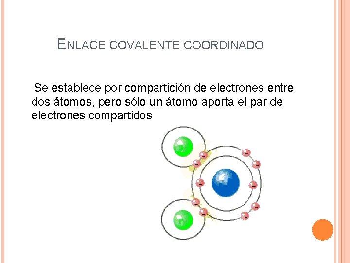 ENLACE COVALENTE COORDINADO Se establece por compartición de electrones entre dos átomos, pero sólo