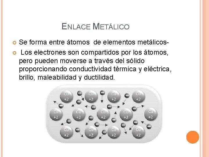 ENLACE METÁLICO Se forma entre átomos de elementos metálicos Los electrones son compartidos por