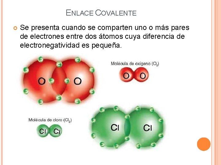 ENLACE COVALENTE Se presenta cuando se comparten uno o más pares de electrones entre