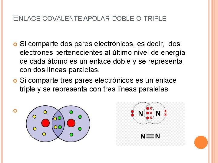 ENLACE COVALENTE APOLAR DOBLE O TRIPLE Si comparte dos pares electrónicos, es decir, dos