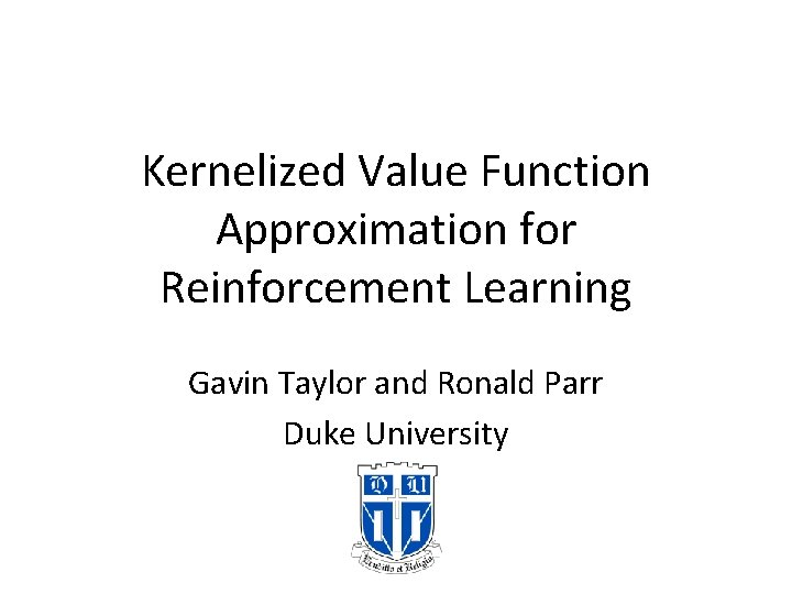 Kernelized Value Function Approximation for Reinforcement Learning Gavin Taylor and Ronald Parr Duke University