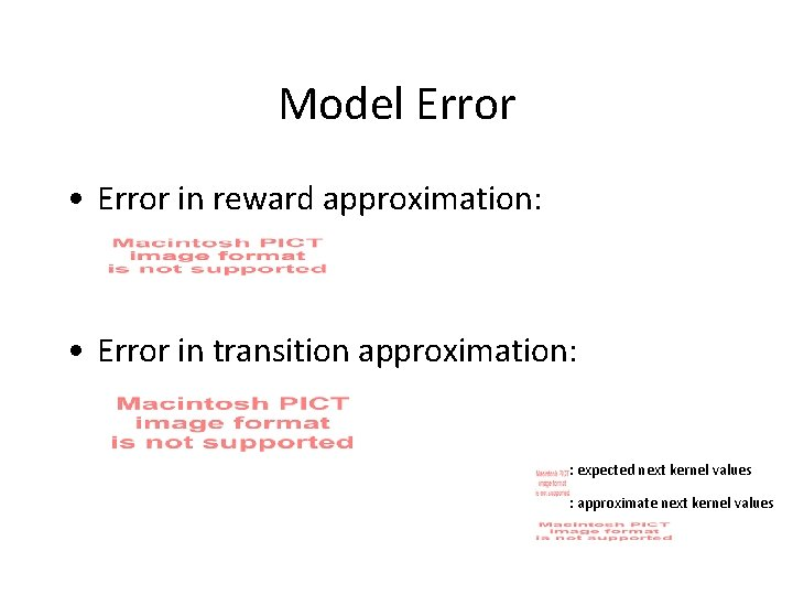 Model Error • Error in reward approximation: • Error in transition approximation: : expected