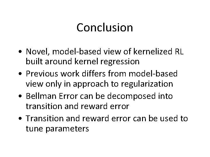 Conclusion • Novel, model-based view of kernelized RL built around kernel regression • Previous