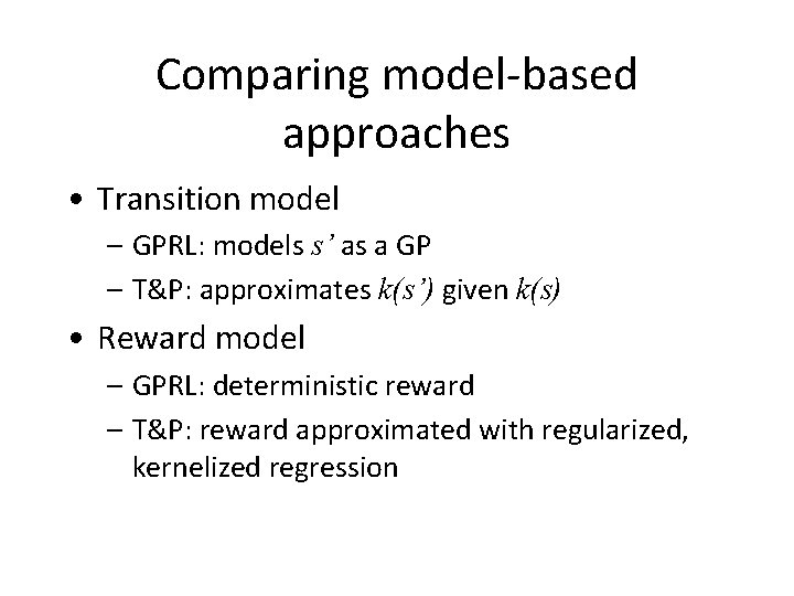 Comparing model-based approaches • Transition model – GPRL: models s' as a GP –