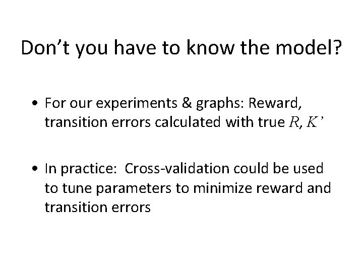 Don't you have to know the model? • For our experiments & graphs: Reward,