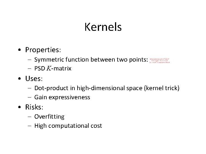Kernels • Properties: – Symmetric function between two points: – PSD K-matrix • Uses: