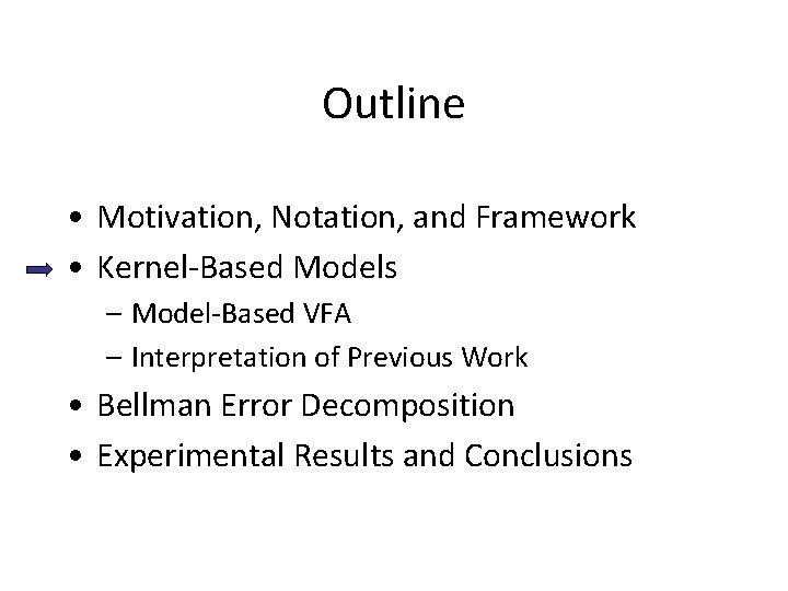 Outline • Motivation, Notation, and Framework • Kernel-Based Models – Model-Based VFA – Interpretation