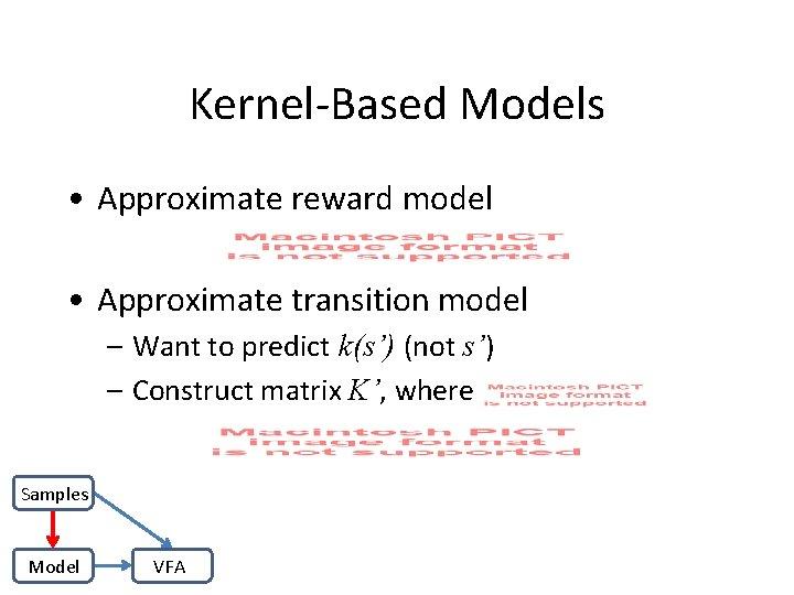 Kernel-Based Models • Approximate reward model • Approximate transition model – Want to predict