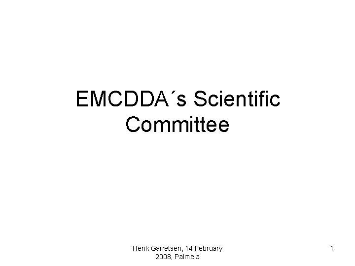 EMCDDA´s Scientific Committee Henk Garretsen, 14 February 2008, Palmela 1