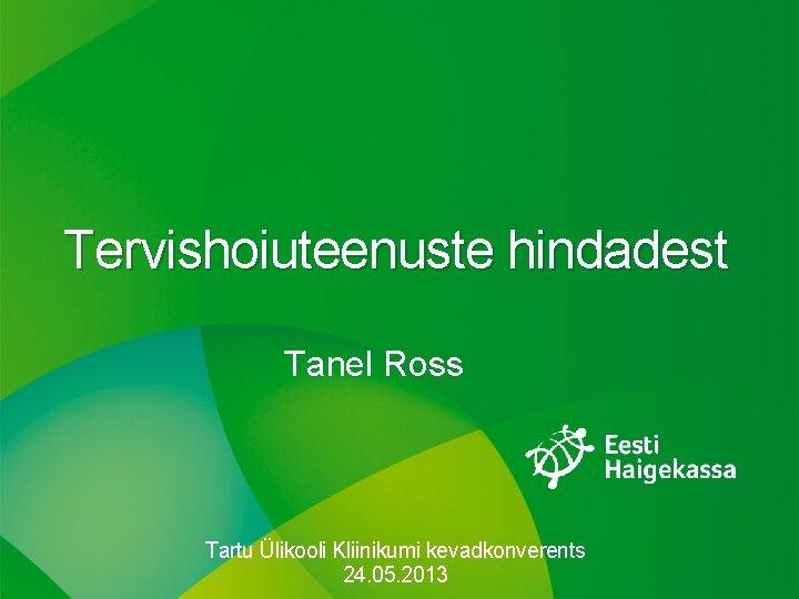 Tervishoiuteenuste hindadest Tanel Ross Tartu Ülikooli Kliinikumi kevadkonverents 24. 05. 2013