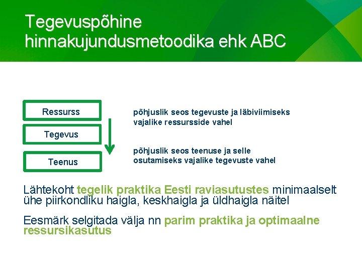 Tegevuspõhine hinnakujundusmetoodika ehk ABC Ressurss põhjuslik seos tegevuste ja läbiviimiseks vajalike ressursside vahel Tegevus