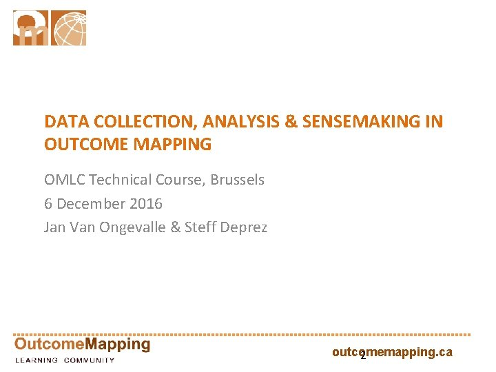 DATA COLLECTION, ANALYSIS & SENSEMAKING IN OUTCOME MAPPING OMLC Technical Course, Brussels 6 December