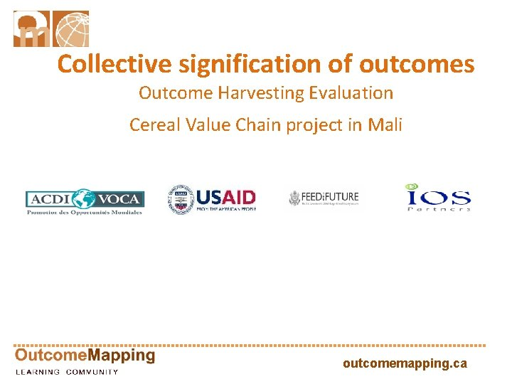 Collective signification of outcomes Outcome Harvesting Evaluation Cereal Value Chain project in Mali outcomemapping.