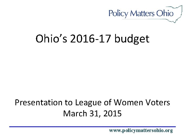 Ohio's 2016 -17 budget Presentation to League of Women Voters March 31, 2015 www.