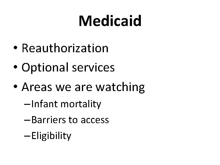 Medicaid • Reauthorization • Optional services • Areas we are watching – Infant mortality