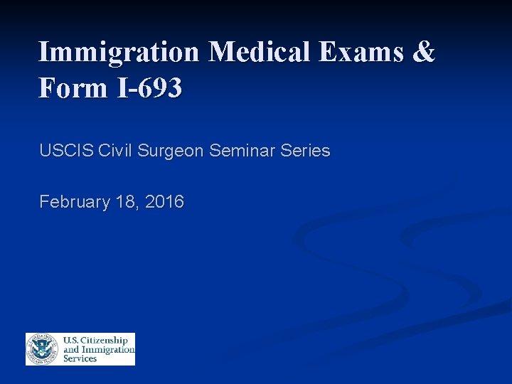Immigration Medical Exams & Form I-693 USCIS Civil Surgeon Seminar Series February 18, 2016