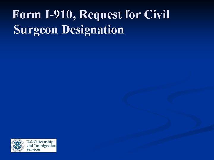 Form I-910, Request for Civil Surgeon Designation
