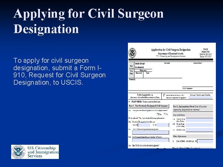 Applying for Civil Surgeon Designation To apply for civil surgeon designation, submit a Form