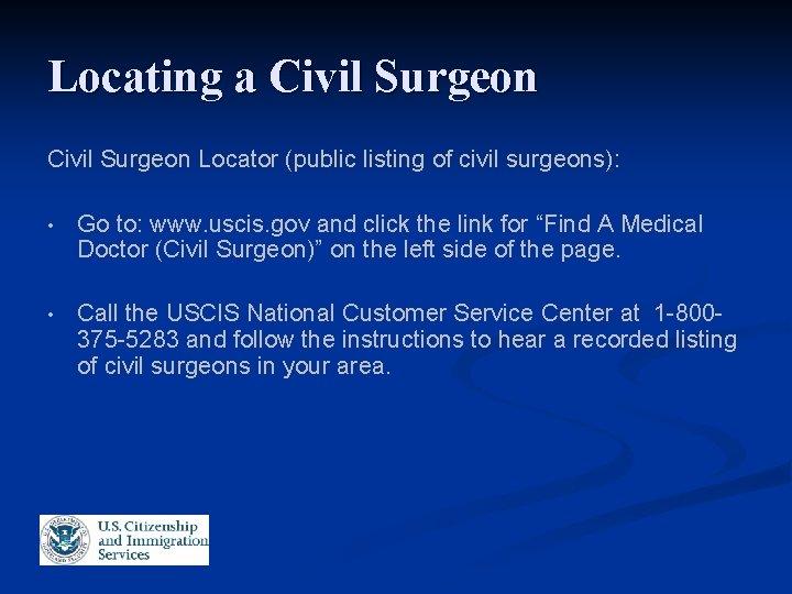 Locating a Civil Surgeon Locator (public listing of civil surgeons): • Go to: www.