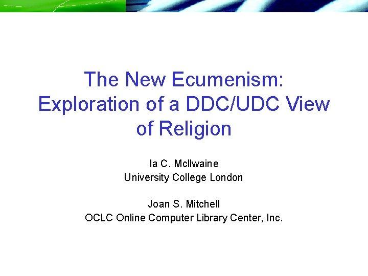 The New Ecumenism: Exploration of a DDC/UDC View of Religion Ia C. Mcllwaine University