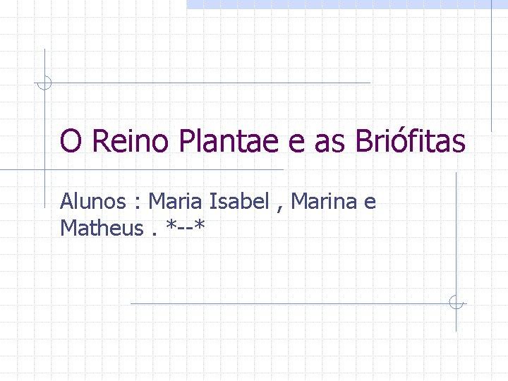 O Reino Plantae e as Briófitas Alunos : Maria Isabel , Marina e Matheus.