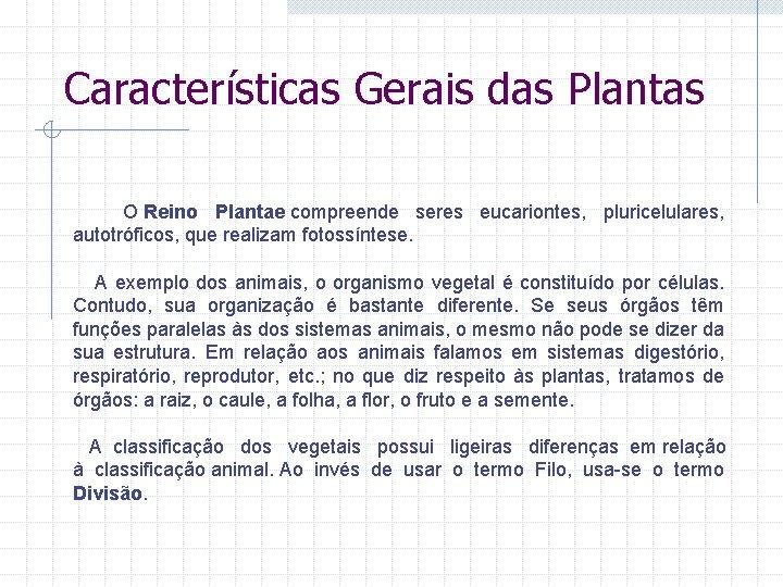 Características Gerais das Plantas O Reino Plantae compreende seres eucariontes, pluricelulares, autotróficos, que realizam