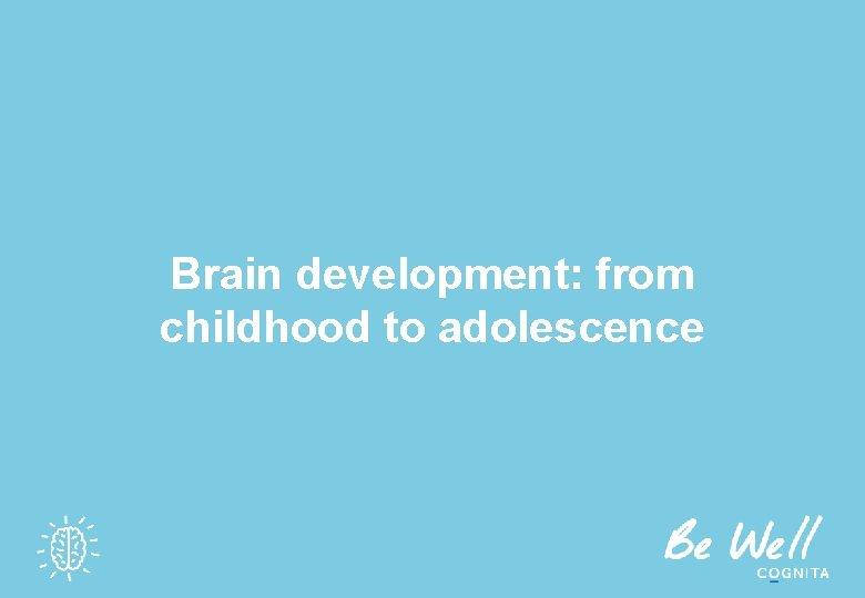 Brain development: from childhood to adolescence