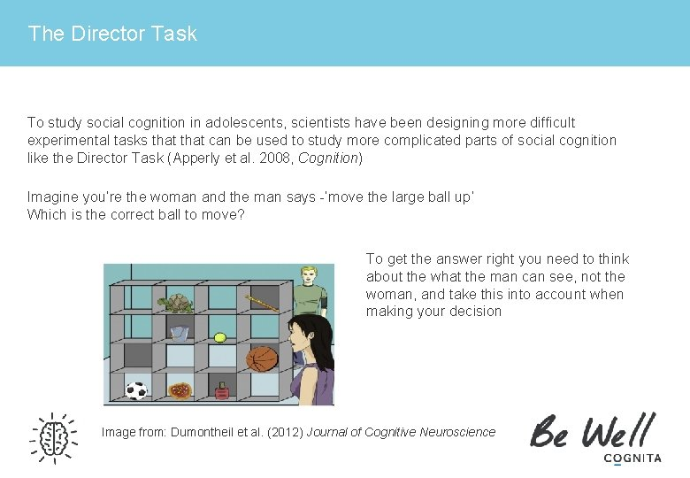 The Director Task To study social cognition in adolescents, scientists have been designing more