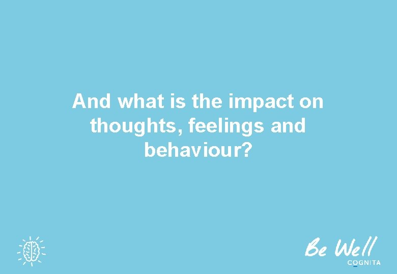 And what is the impact on thoughts, feelings and behaviour?