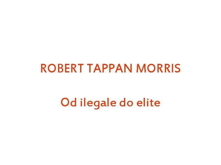 ROBERT TAPPAN MORRIS Od ilegale do elite