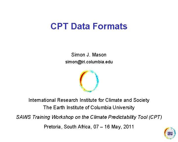 CPT Data Formats Simon J. Mason simon@iri. columbia. edu International Research Institute for Climate