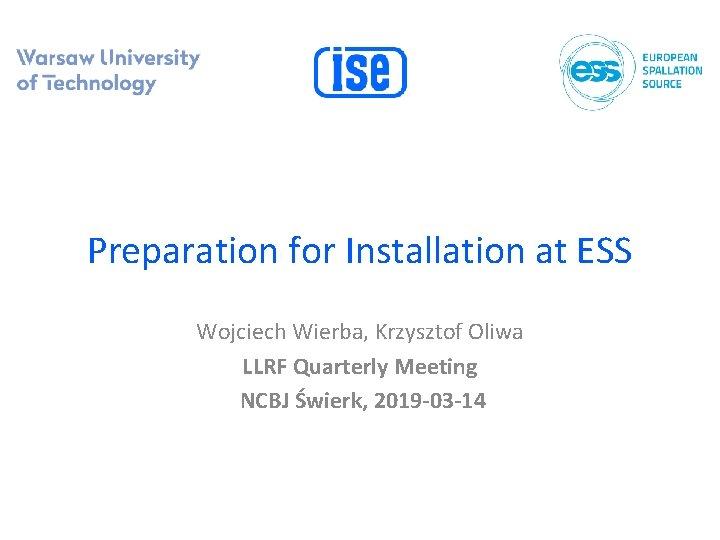 Preparation for Installation at ESS Wojciech Wierba, Krzysztof Oliwa LLRF Quarterly Meeting NCBJ Świerk,