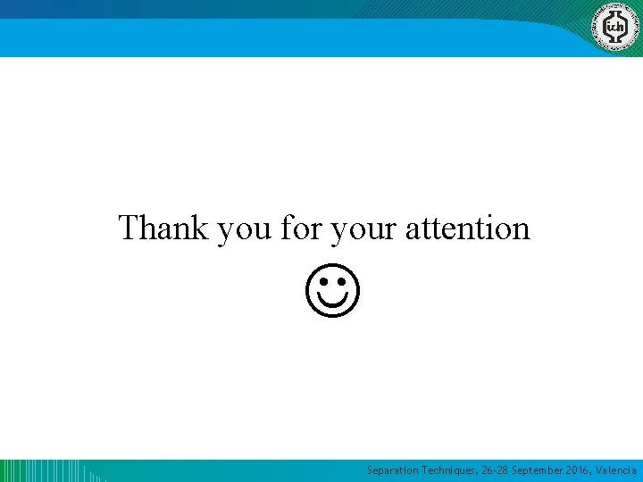 Thank you for your attention Separation Techniques, 26 -28 September 2016, Valencia