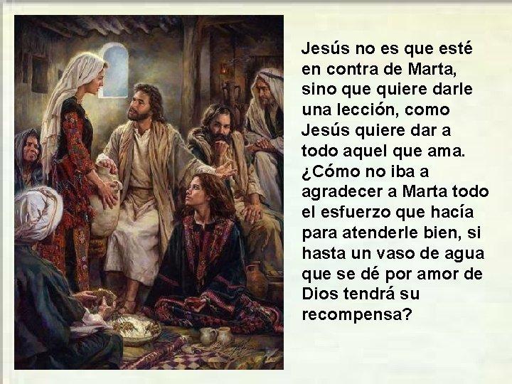 Jesús no es que esté en contra de Marta, sino que quiere darle una