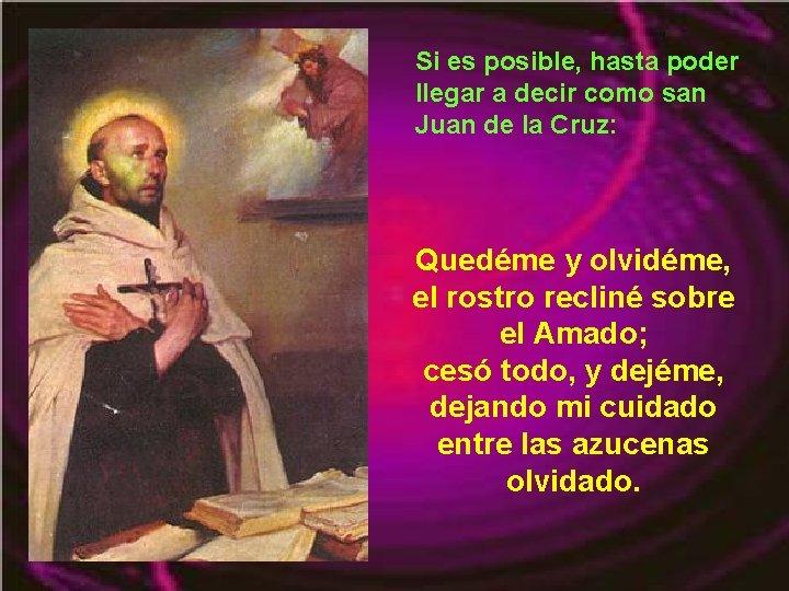 Si es posible, hasta poder llegar a decir como san Juan de la Cruz: