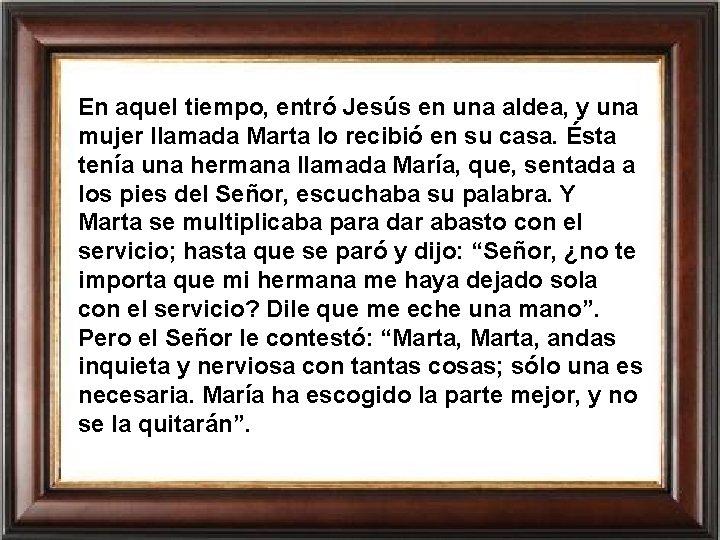 En aquel tiempo, entró Jesús en una aldea, y una mujer llamada Marta lo