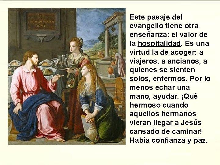 Este pasaje del evangelio tiene otra enseñanza: el valor de la hospitalidad. Es una