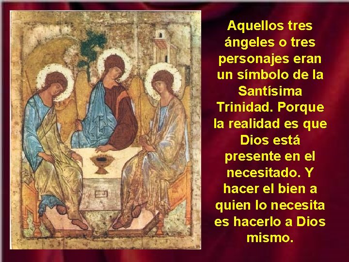 Aquellos tres ángeles o tres personajes eran un símbolo de la Santísima Trinidad. Porque