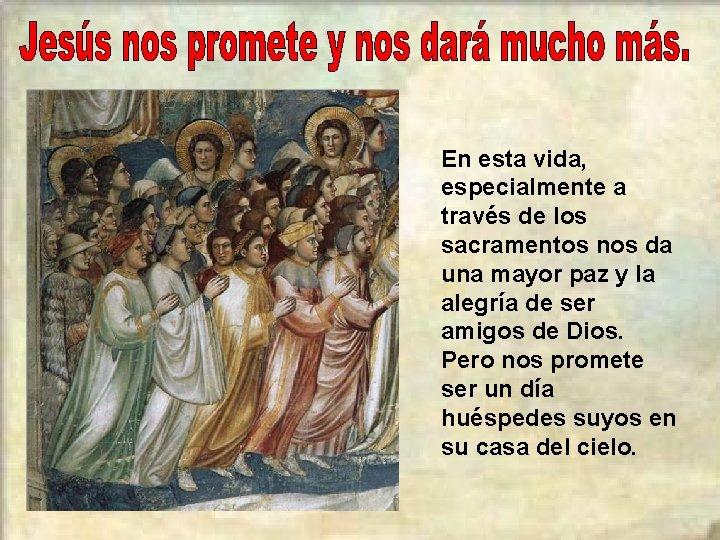 En esta vida, especialmente a través de los sacramentos nos da una mayor paz