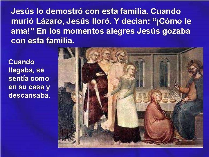 """Jesús lo demostró con esta familia. Cuando murió Lázaro, Jesús lloró. Y decían: """"¡Cómo"""