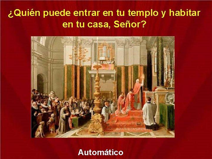 ¿Quién puede entrar en tu templo y habitar en tu casa, Señor? Automático