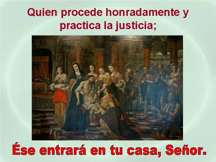 Quien procede honradamente y practica la justicia;