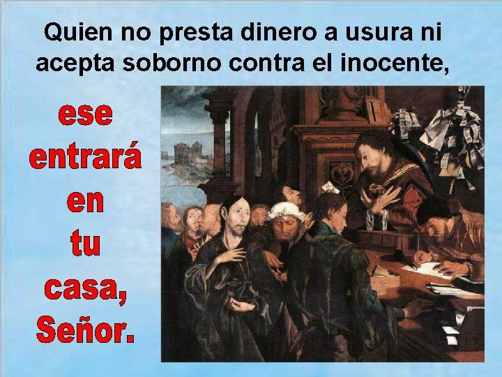 Quien no presta dinero a usura ni acepta soborno contra el inocente,