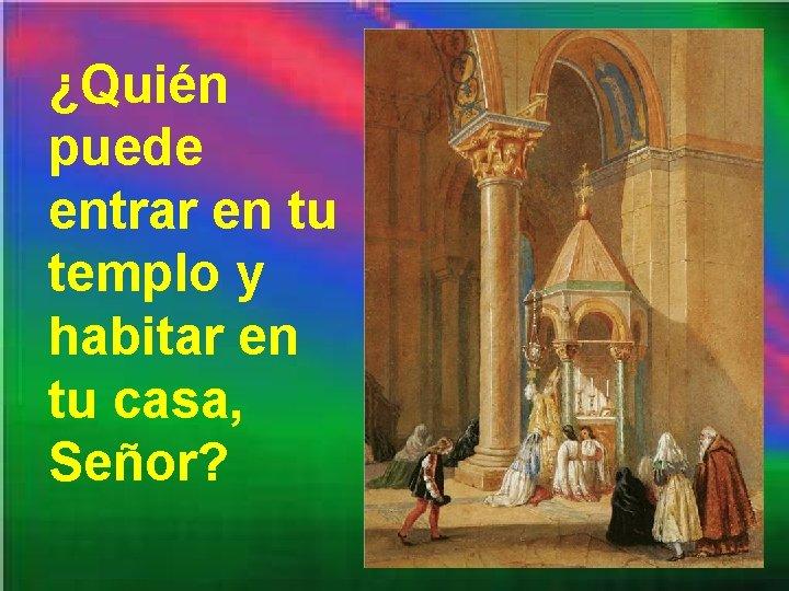 ¿Quién puede entrar en tu templo y habitar en tu casa, Señor?