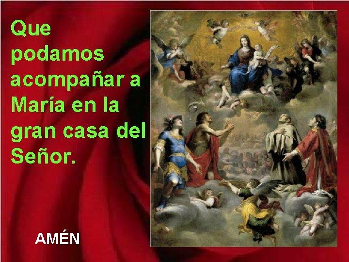 Que podamos acompañar a María en la gran casa del Señor. AMÉN